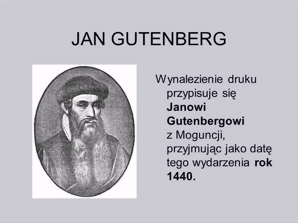 JAN GUTENBERG Wynalezienie druku przypisuje się Janowi Gutenbergowi z Moguncji, przyjmując jako datę tego wydarzenia rok 1440.