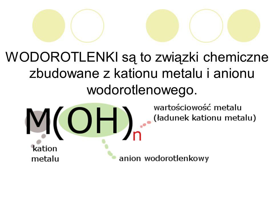 WODOROTLENKI są to związki chemiczne zbudowane z kationu metalu i anionu wodorotlenowego.