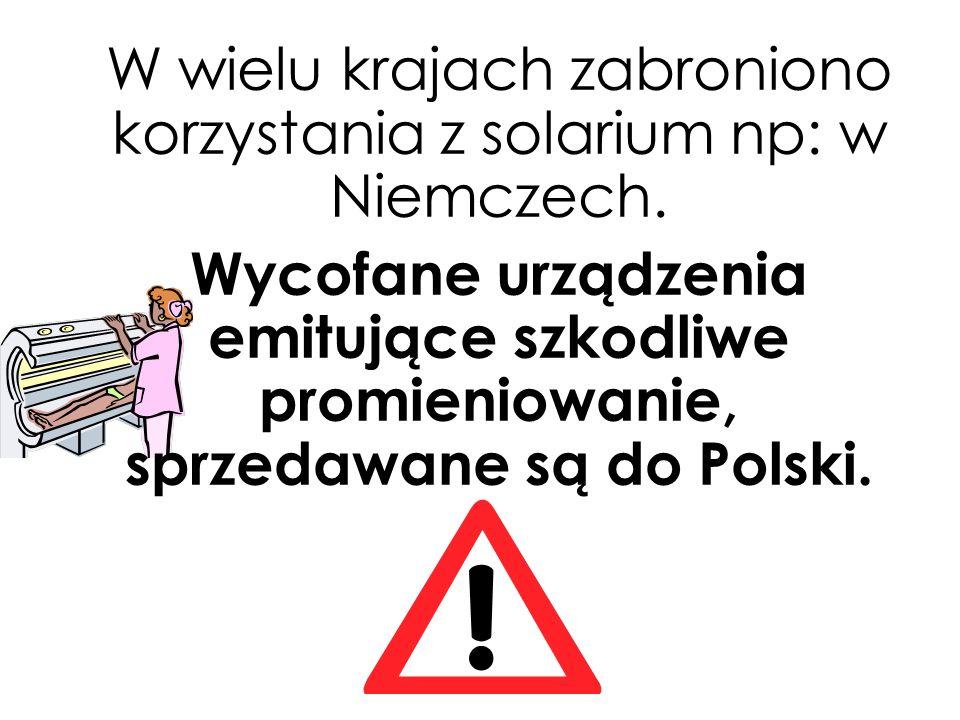 W wielu krajach zabroniono korzystania z solarium np: w Niemczech.