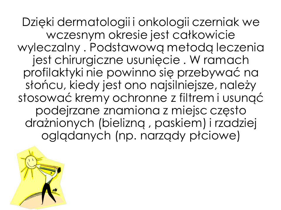 Dzięki dermatologii i onkologii czerniak we wczesnym okresie jest całkowicie wyleczalny .