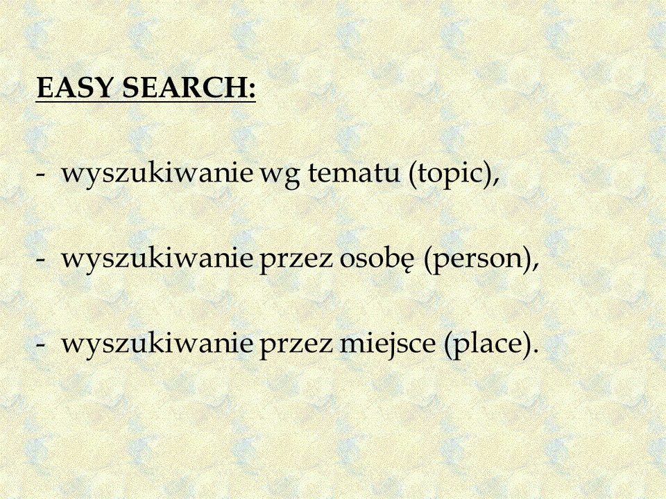 EASY SEARCH: wyszukiwanie wg tematu (topic), wyszukiwanie przez osobę (person), wyszukiwanie przez miejsce (place).