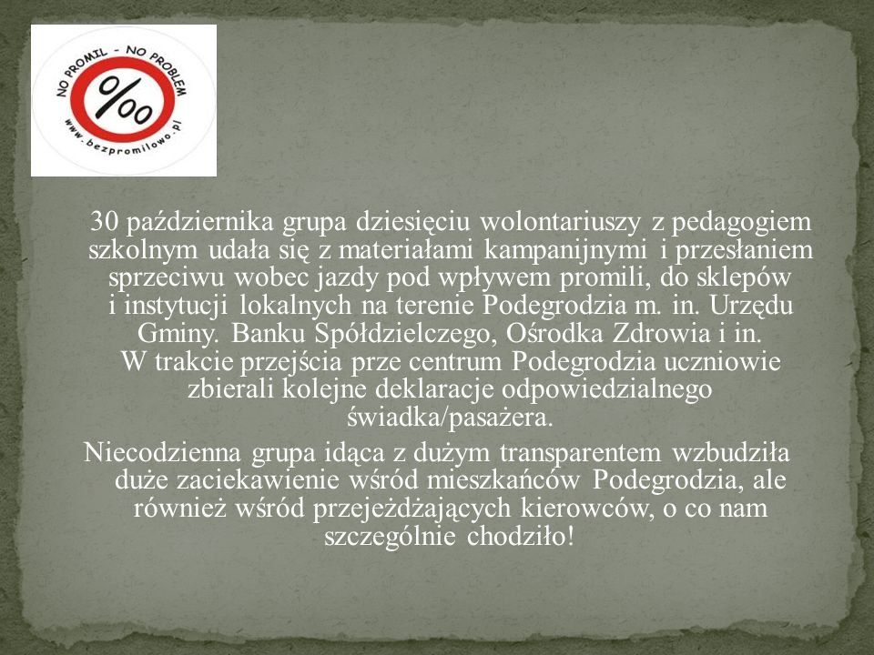 30 października grupa dziesięciu wolontariuszy z pedagogiem szkolnym udała się z materiałami kampanijnymi i przesłaniem sprzeciwu wobec jazdy pod wpływem promili, do sklepów i instytucji lokalnych na terenie Podegrodzia m.