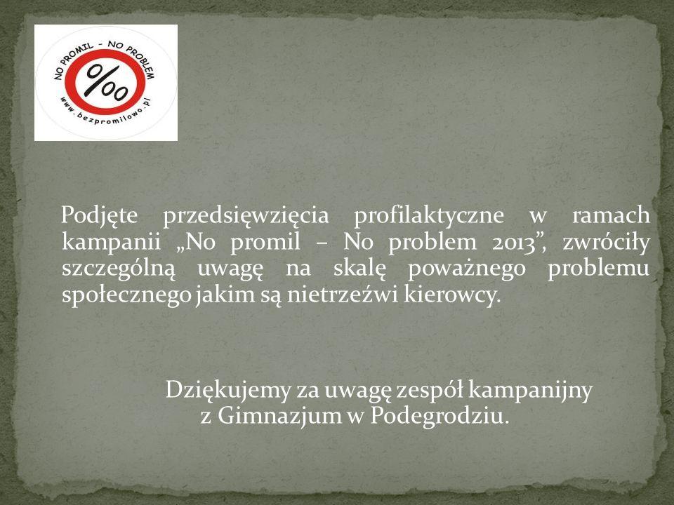 """Podjęte przedsięwzięcia profilaktyczne w ramach kampanii """"No promil – No problem 2013 , zwróciły szczególną uwagę na skalę poważnego problemu społecznego jakim są nietrzeźwi kierowcy."""