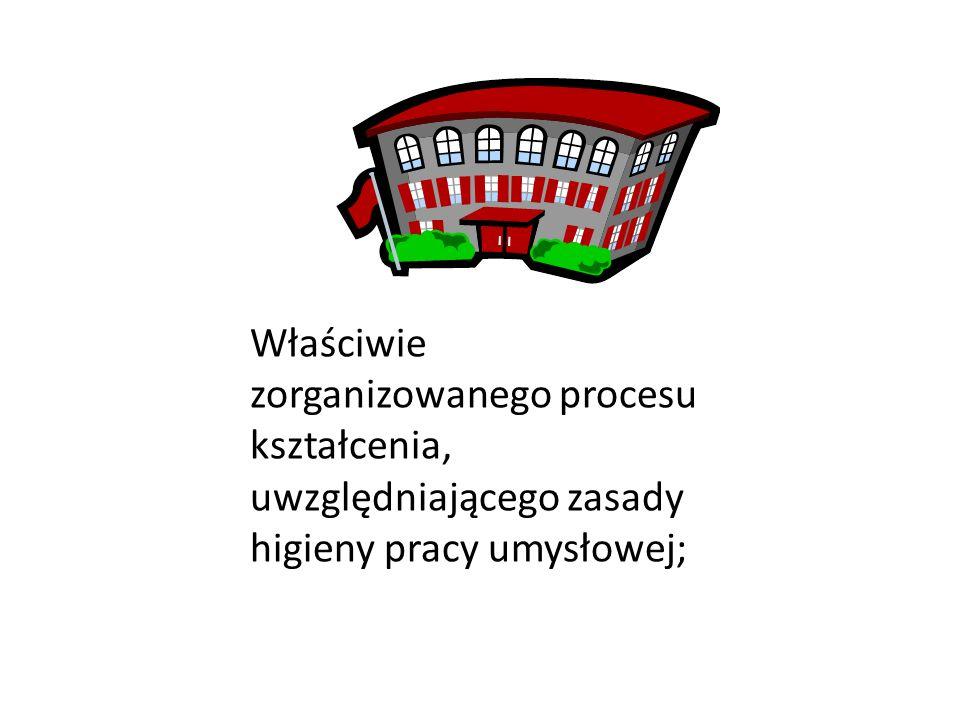 Właściwie zorganizowanego procesu kształcenia, uwzględniającego zasady higieny pracy umysłowej;
