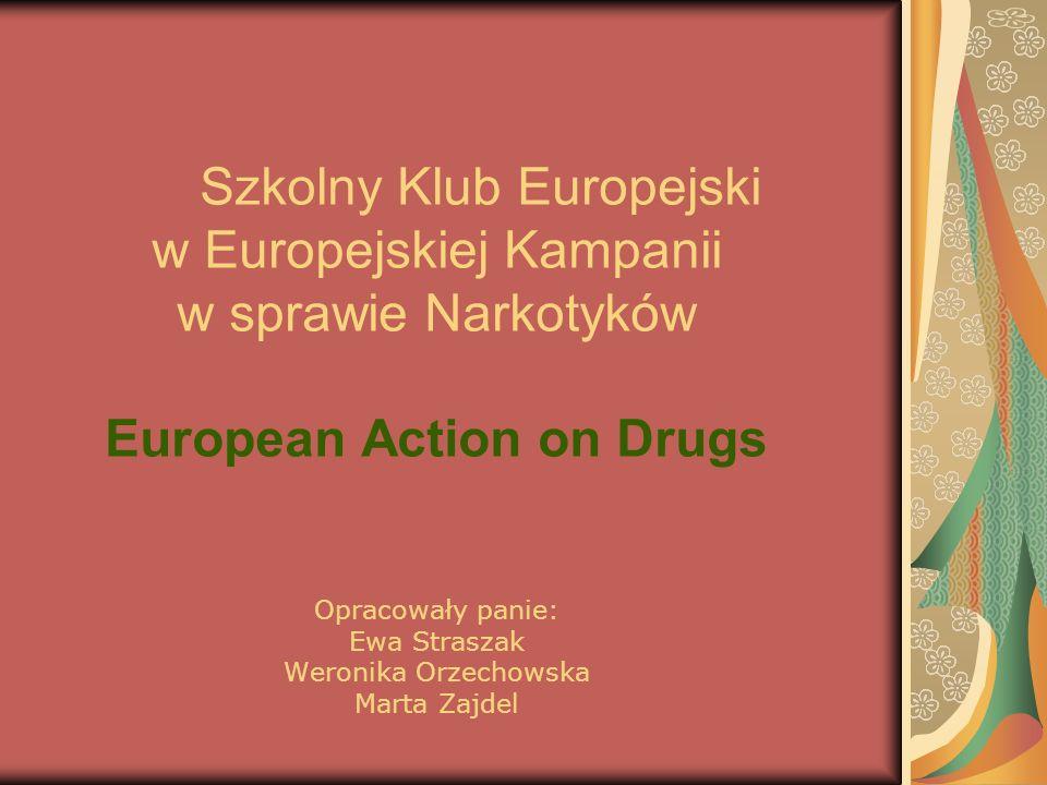Szkolny Klub Europejski w Europejskiej Kampanii w sprawie Narkotyków European Action on Drugs Opracowały panie: Ewa Straszak Weronika Orzechowska Marta Zajdel
