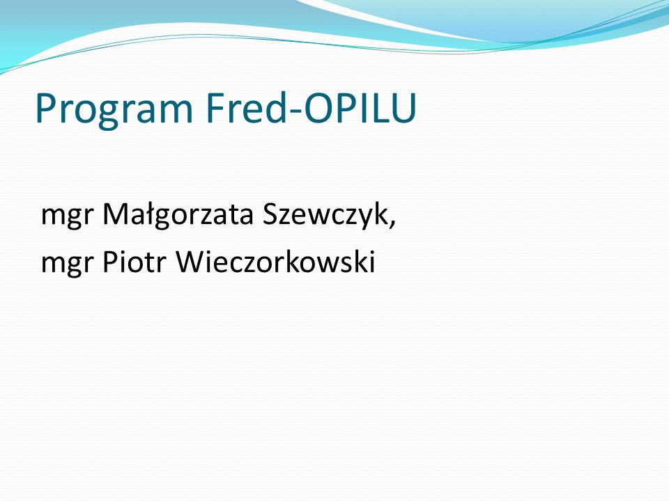 Program Fred-OPILU mgr Małgorzata Szewczyk, mgr Piotr Wieczorkowski