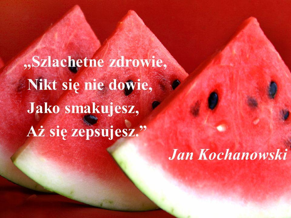 """""""Szlachetne zdrowie, Nikt się nie dowie, Jako smakujesz, Aż się zepsujesz. Jan Kochanowski"""