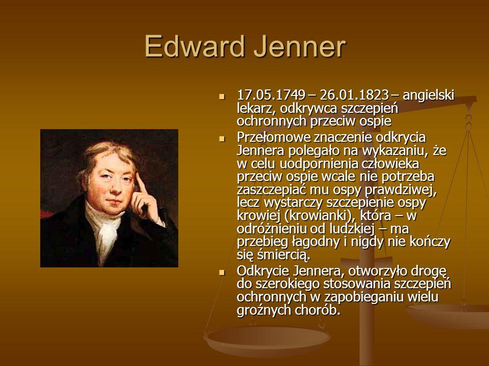 Edward Jenner 17.05.1749 – 26.01.1823 – angielski lekarz, odkrywca szczepień ochronnych przeciw ospie.