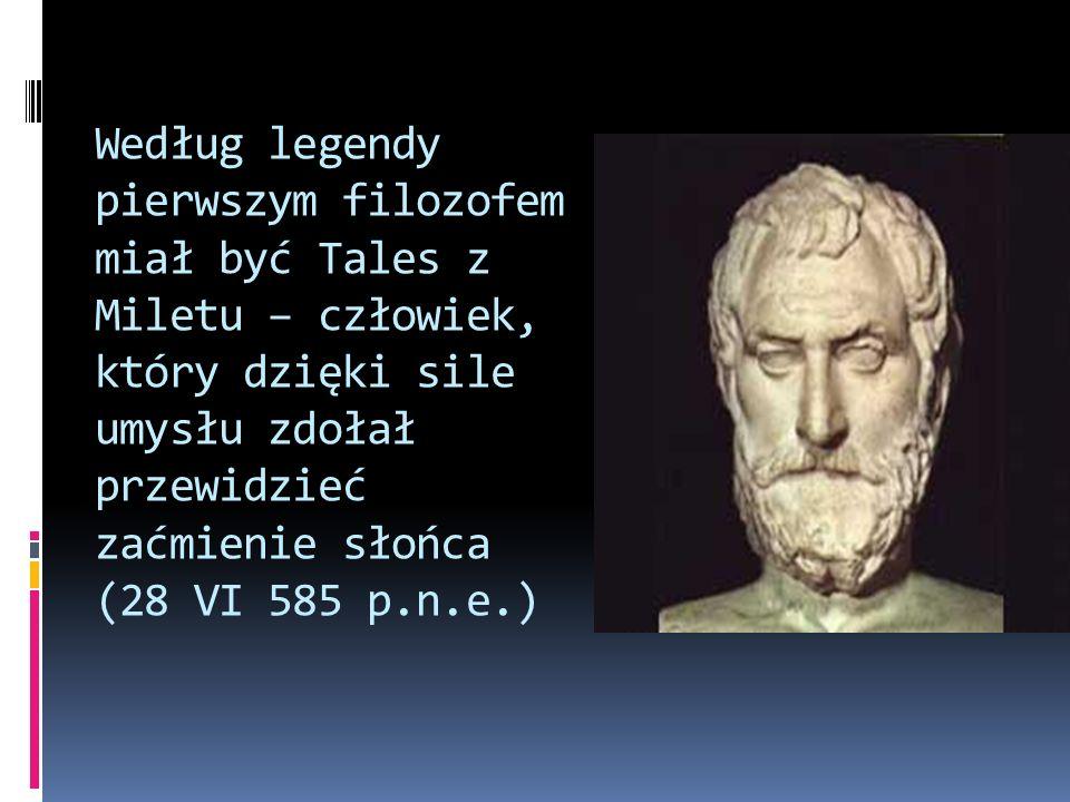 Według legendy pierwszym filozofem miał być Tales z Miletu – człowiek, który dzięki sile umysłu zdołał przewidzieć zaćmienie słońca (28 VI 585 p.n.e.)