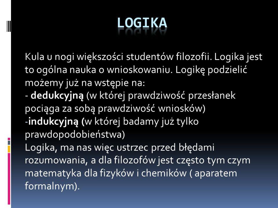 LOGIKA Kula u nogi większości studentów filozofii. Logika jest to ogólna nauka o wnioskowaniu. Logikę podzielić możemy już na wstępie na: