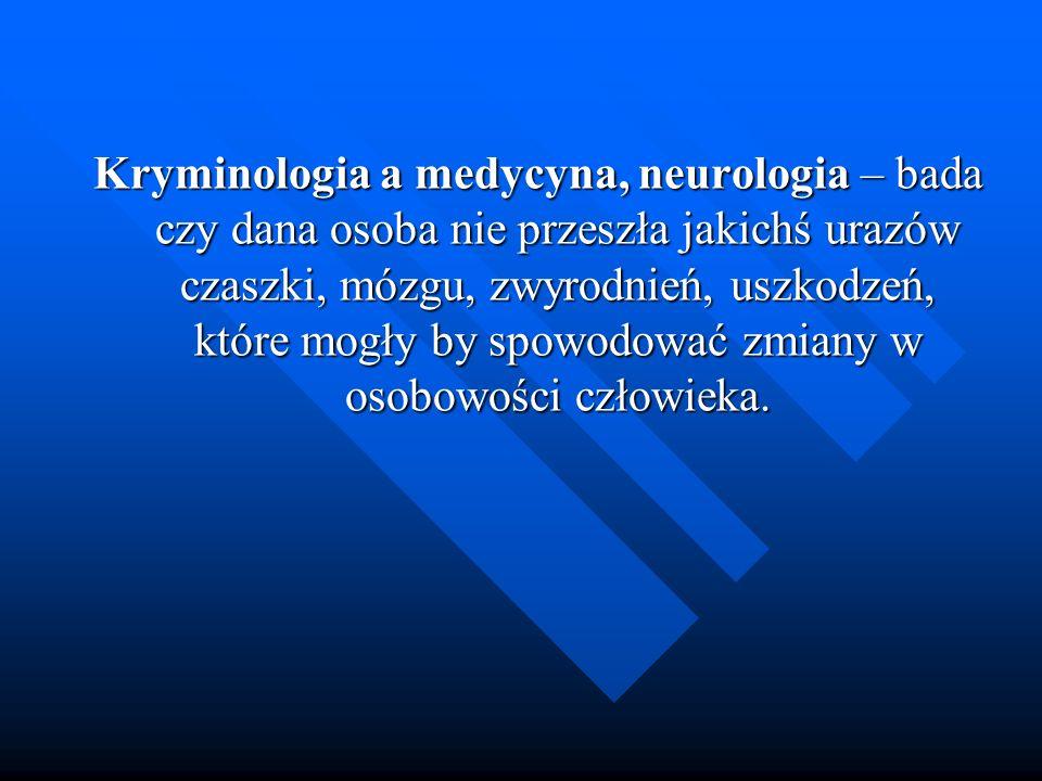 Kryminologia a medycyna, neurologia – bada czy dana osoba nie przeszła jakichś urazów czaszki, mózgu, zwyrodnień, uszkodzeń, które mogły by spowodować zmiany w osobowości człowieka.