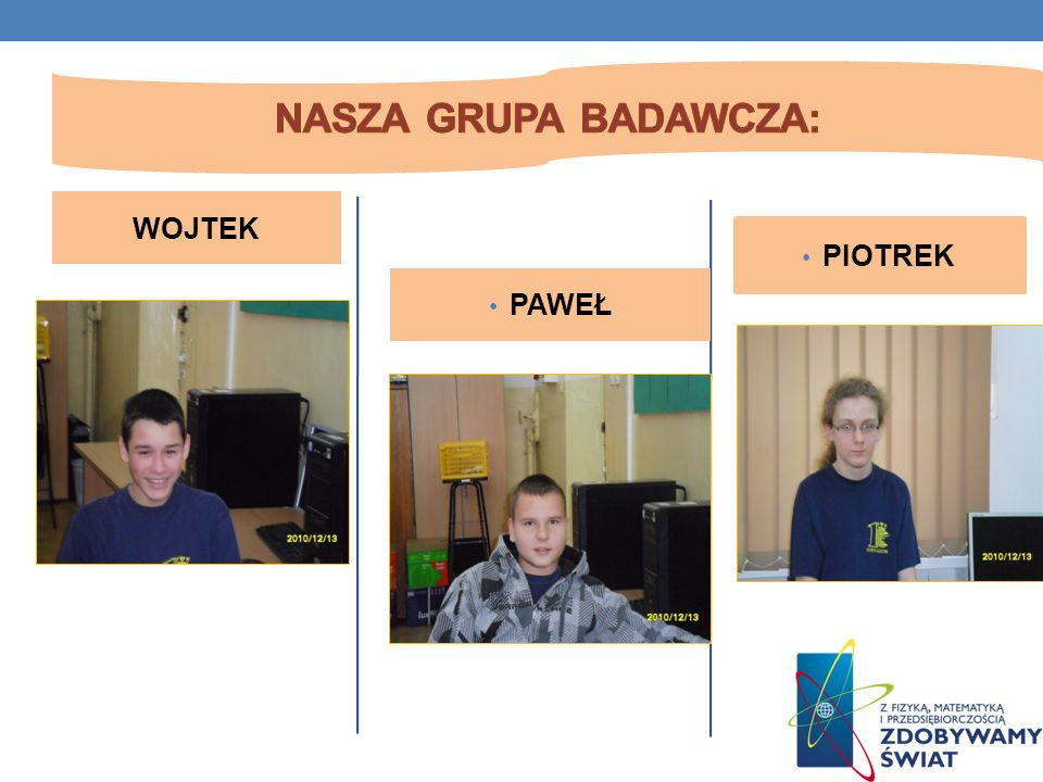 Nasza grupa badawcza: WOJTEK PIOTREK PAWEŁ