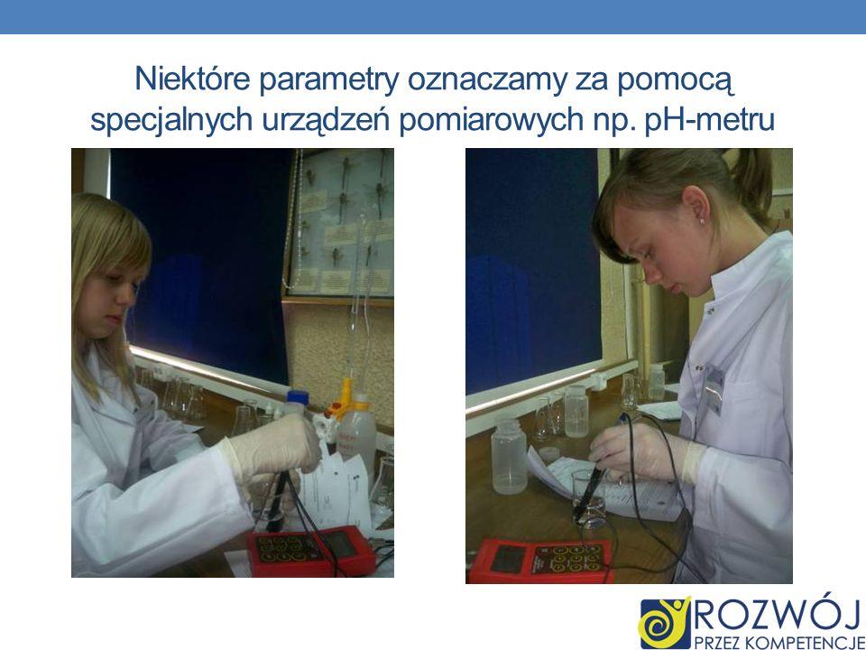Niektóre parametry oznaczamy za pomocą specjalnych urządzeń pomiarowych np. pH-metru