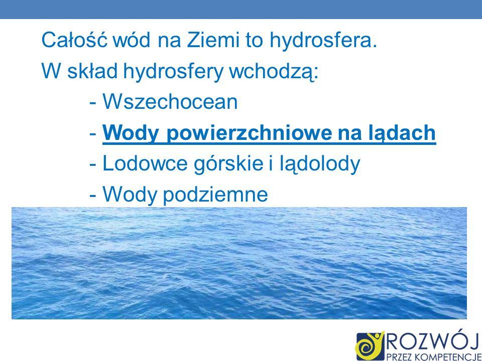 Całość wód na Ziemi to hydrosfera.