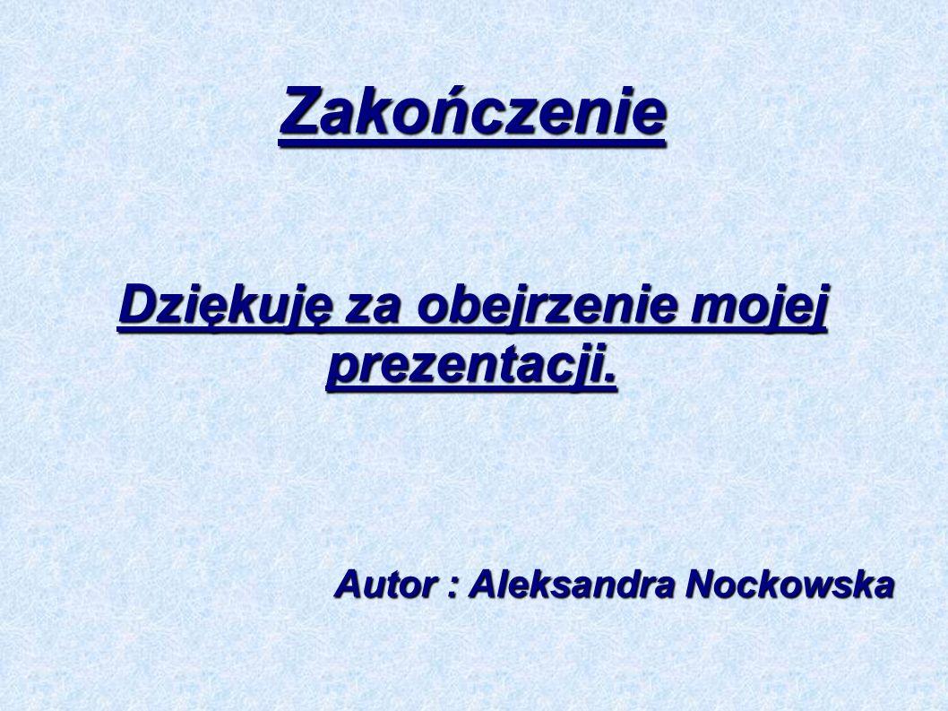 Dziękuję za obejrzenie mojej prezentacji. Autor : Aleksandra Nockowska