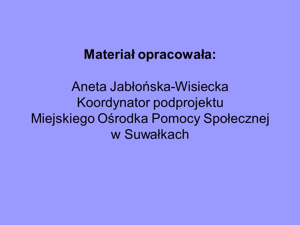 Materiał opracowała: Aneta Jabłońska-Wisiecka Koordynator podprojektu Miejskiego Ośrodka Pomocy Społecznej w Suwałkach