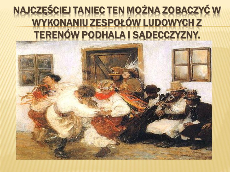 Najczęściej taniec ten można zobaczyć w wykonaniu zespołów ludowych z terenów Podhala i Sądecczyzny.