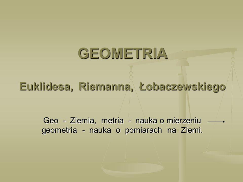 GEOMETRIA Euklidesa, Riemanna, Łobaczewskiego Geo - Ziemia, metria - nauka o mierzeniu geometria - nauka o pomiarach na Ziemi.