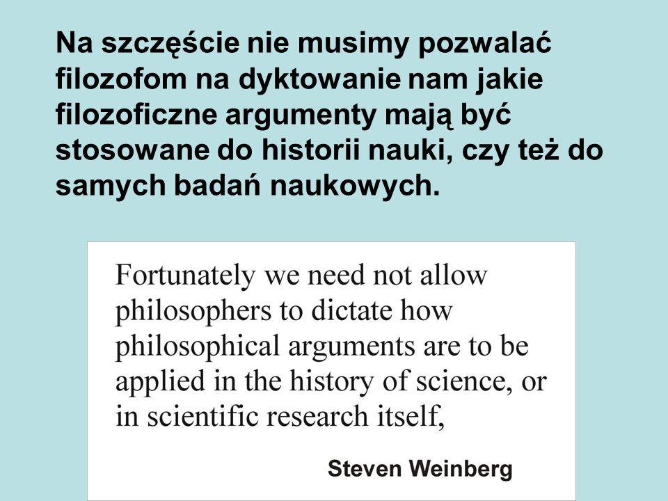 Na szczęście nie musimy pozwalać filozofom na dyktowanie nam jakie filozoficzne argumenty mają być stosowane do historii nauki, czy też do samych badań naukowych.