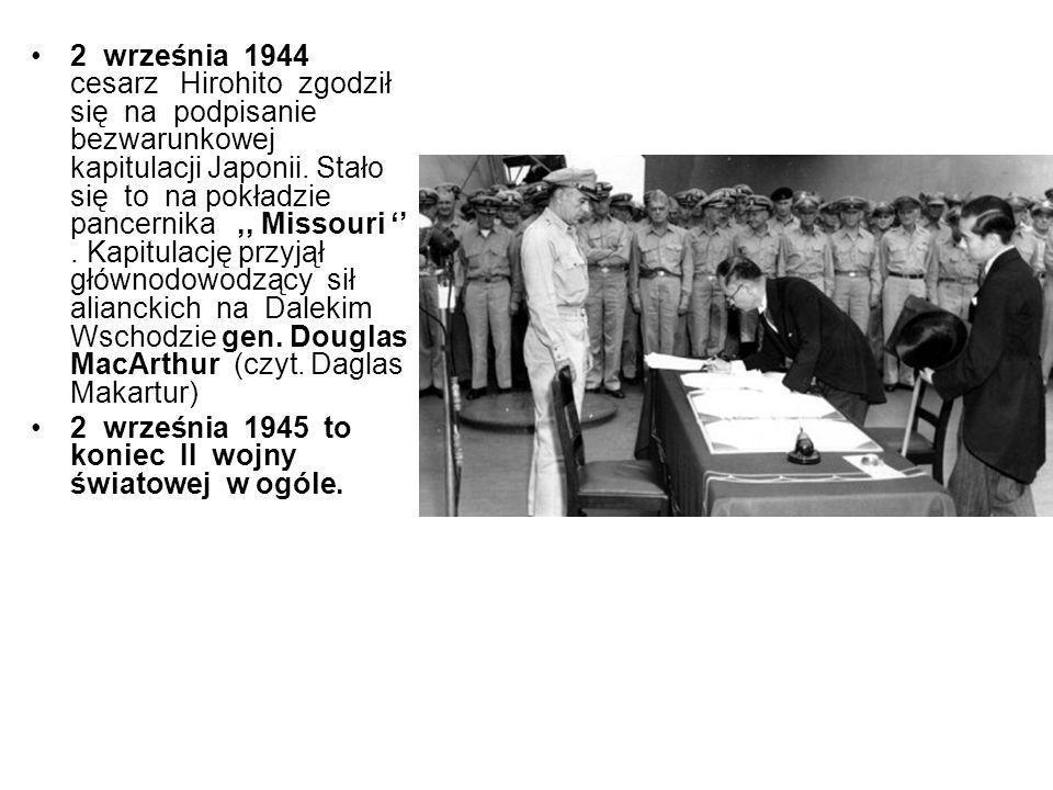 2 września 1944 cesarz Hirohito zgodził się na podpisanie bezwarunkowej kapitulacji Japonii. Stało się to na pokładzie pancernika ,, Missouri '' . Kapitulację przyjął głównodowodzący sił alianckich na Dalekim Wschodzie gen. Douglas MacArthur (czyt. Daglas Makartur)