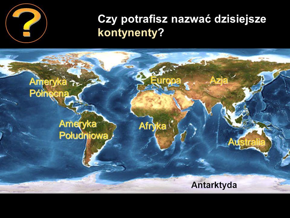 Czy potrafisz nazwać dzisiejsze kontynenty Ameryka Północna Europa