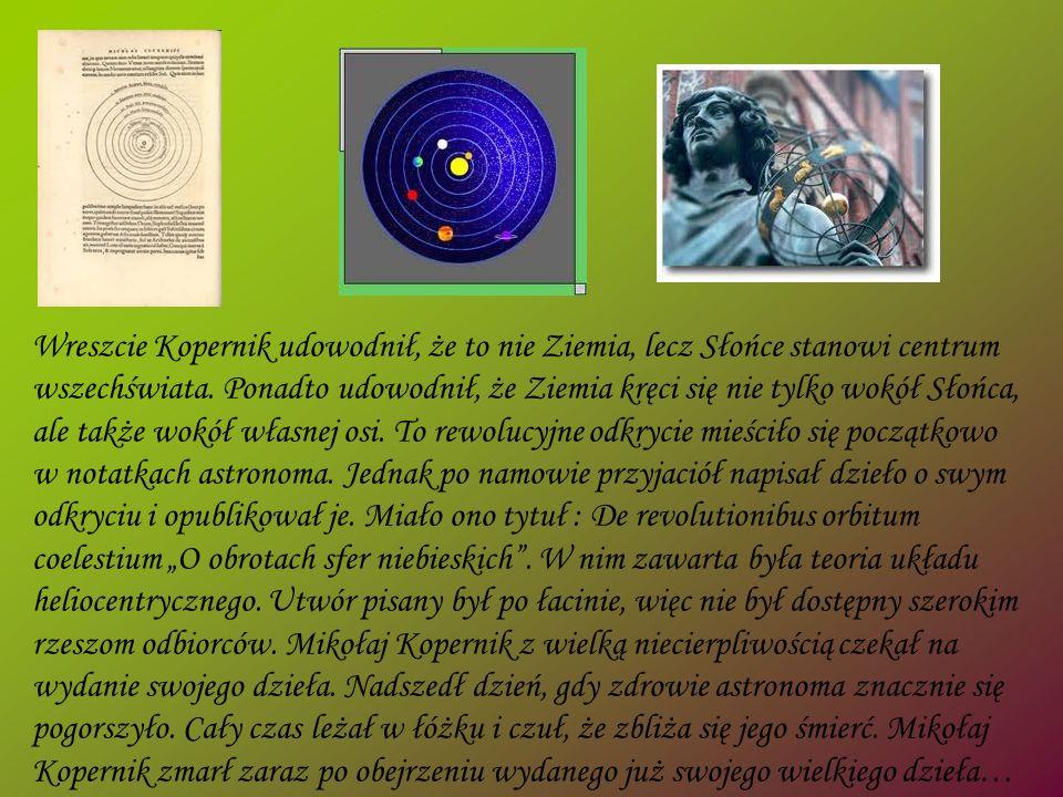 Wreszcie Kopernik udowodnił, że to nie Ziemia, lecz Słońce stanowi centrum wszechświata.