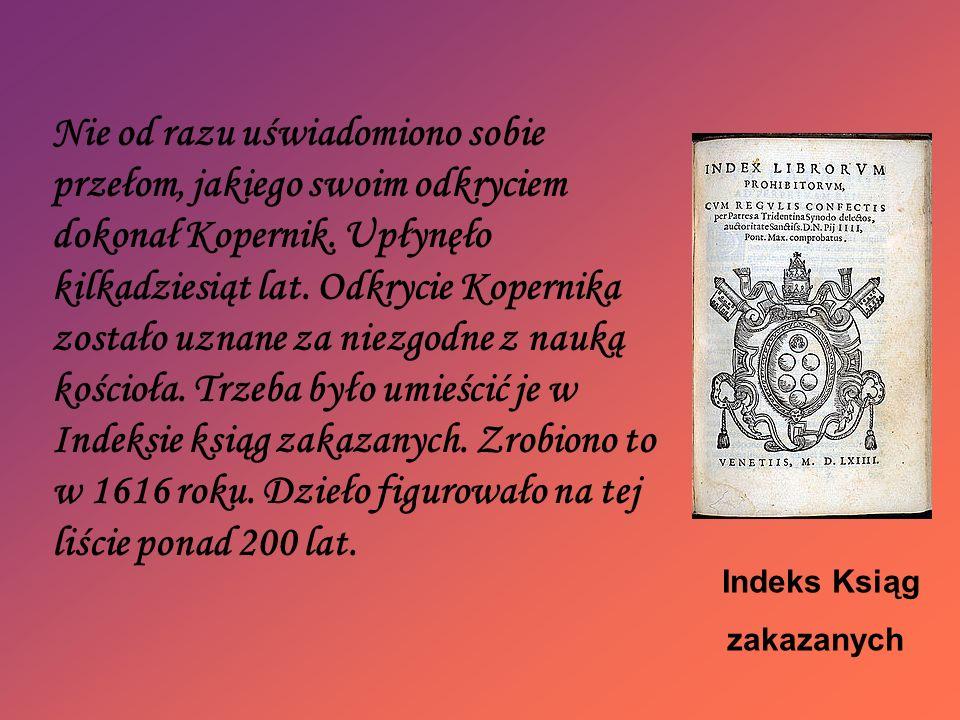 Nie od razu uświadomiono sobie przełom, jakiego swoim odkryciem dokonał Kopernik. Upłynęło kilkadziesiąt lat. Odkrycie Kopernika zostało uznane za niezgodne z nauką kościoła. Trzeba było umieścić je w Indeksie ksiąg zakazanych. Zrobiono to w 1616 roku. Dzieło figurowało na tej liście ponad 200 lat.