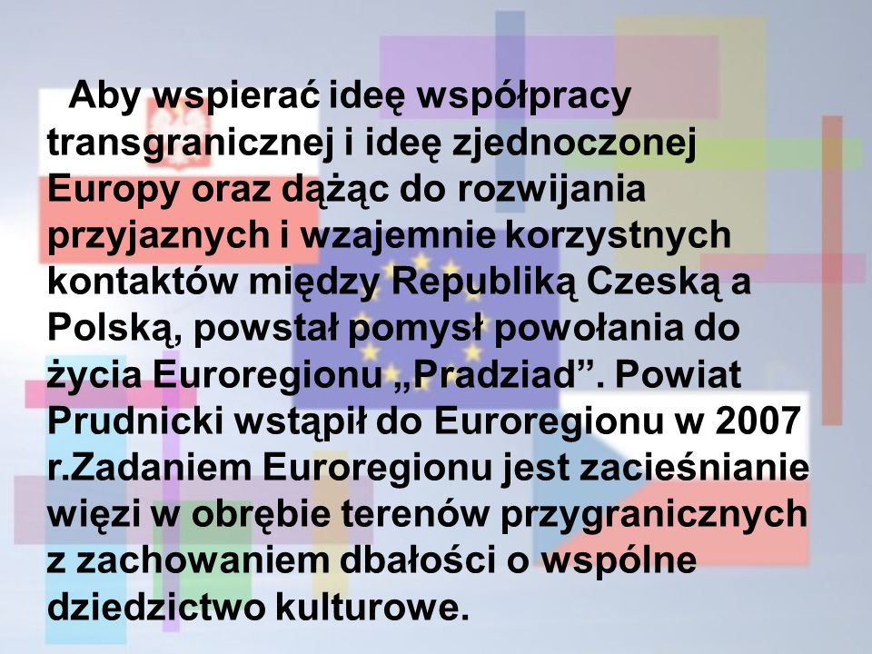 """Aby wspierać ideę współpracy transgranicznej i ideę zjednoczonej Europy oraz dążąc do rozwijania przyjaznych i wzajemnie korzystnych kontaktów między Republiką Czeską a Polską, powstał pomysł powołania do życia Euroregionu """"Pradziad ."""