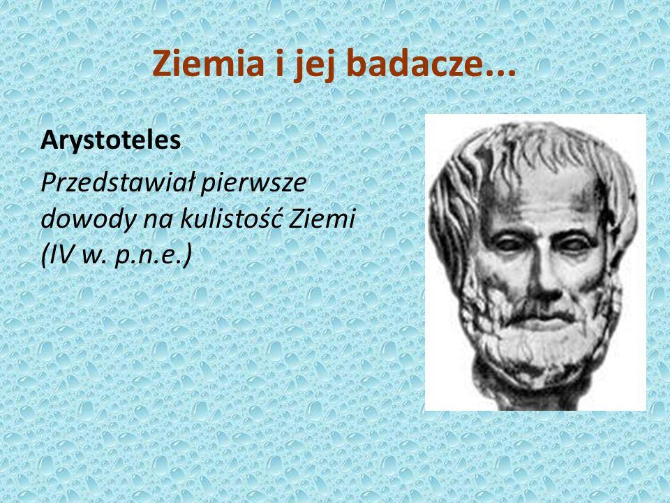 Ziemia i jej badacze... Arystoteles Przedstawiał pierwsze dowody na kulistość Ziemi (IV w. p.n.e.)