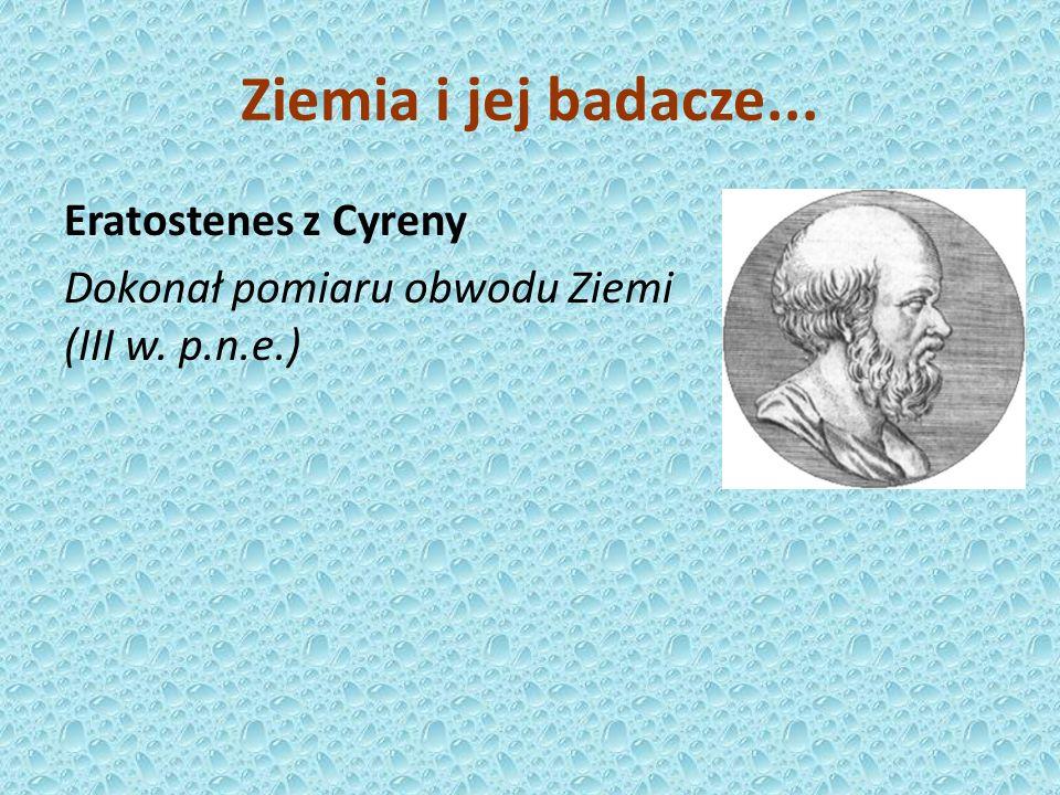 Ziemia i jej badacze... Eratostenes z Cyreny Dokonał pomiaru obwodu Ziemi (III w. p.n.e.)