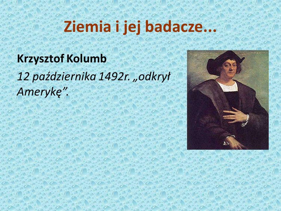 """Ziemia i jej badacze... Krzysztof Kolumb 12 października 1492r. """"odkrył Amerykę ."""