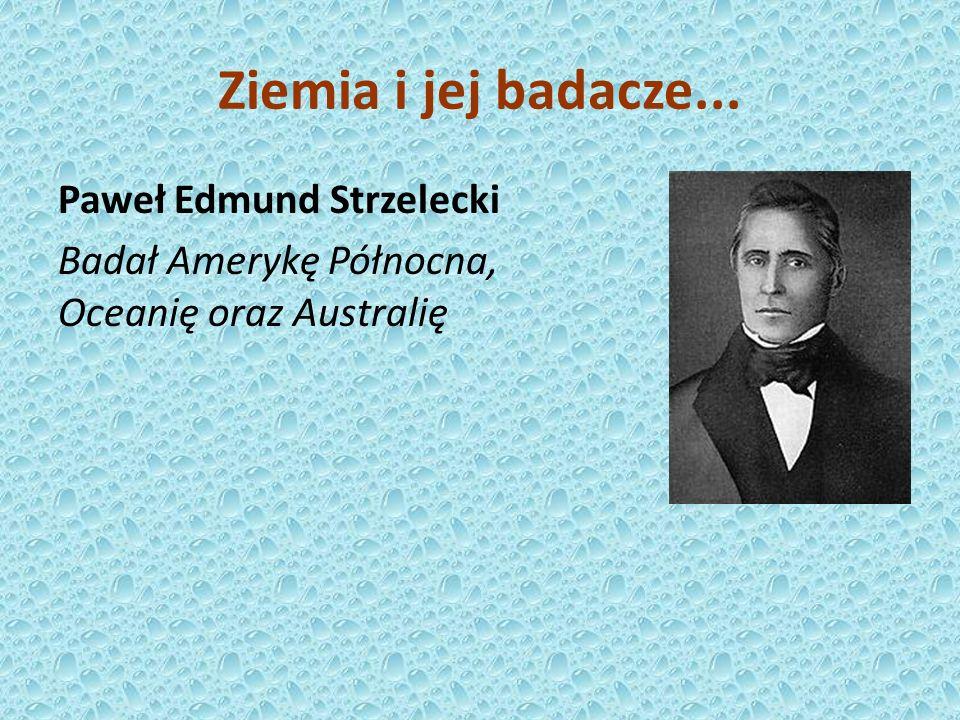 Ziemia i jej badacze... Paweł Edmund Strzelecki Badał Amerykę Północna, Oceanię oraz Australię
