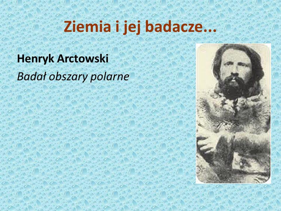 Ziemia i jej badacze... Henryk Arctowski Badał obszary polarne