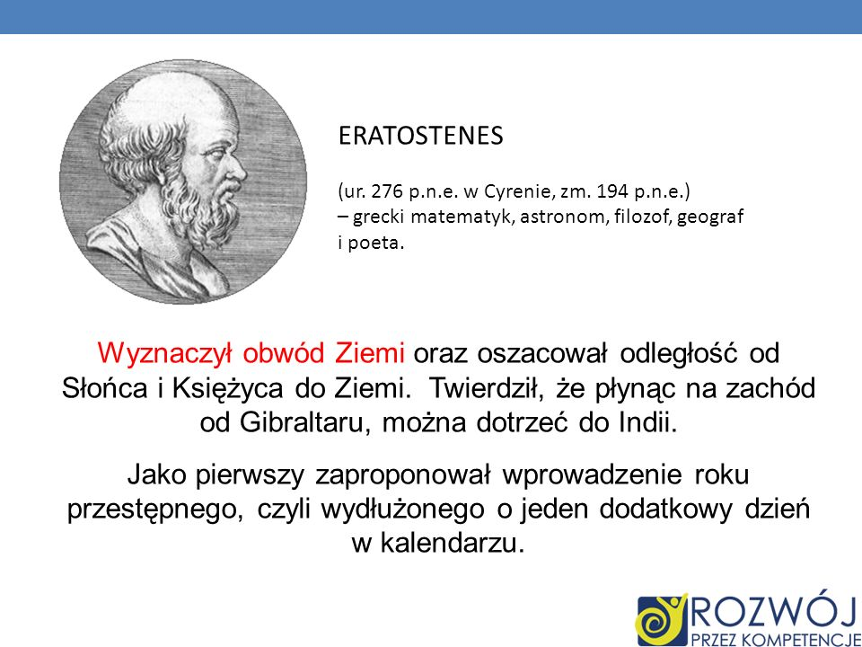 ERATOSTENES (ur. 276 p.n.e. w Cyrenie, zm. 194 p.n.e.) – grecki matematyk, astronom, filozof, geograf i poeta.