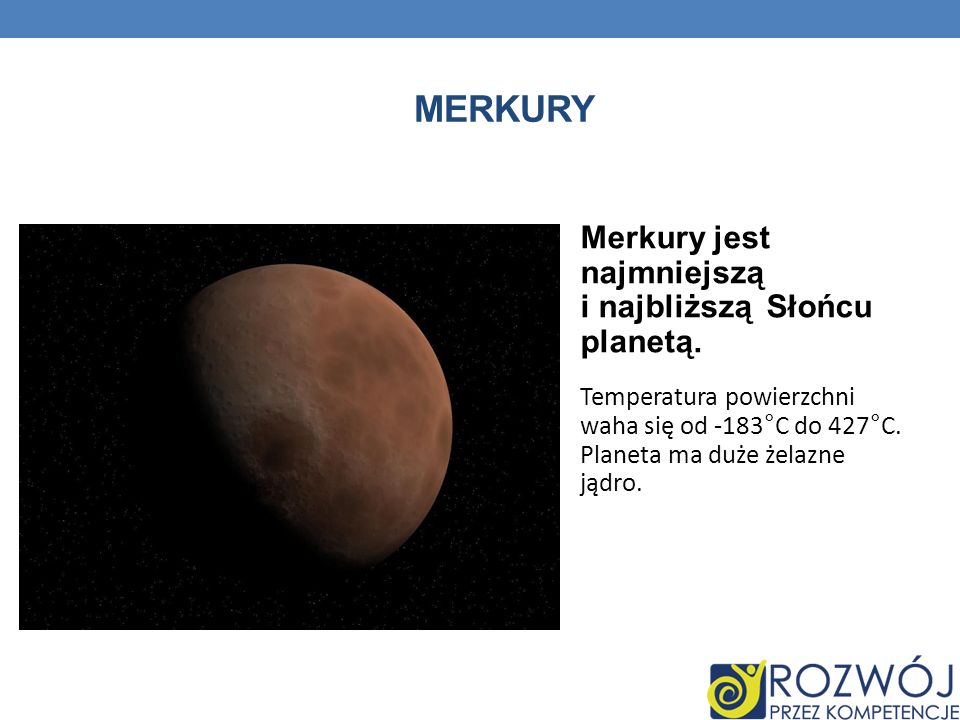 Merkury Merkury jest najmniejszą i najbliższą Słońcu planetą.