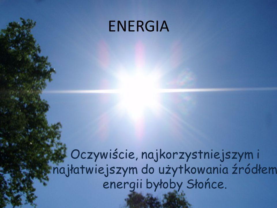 ENERGIA Oczywiście, najkorzystniejszym i najłatwiejszym do użytkowania źródłem energii byłoby Słońce.