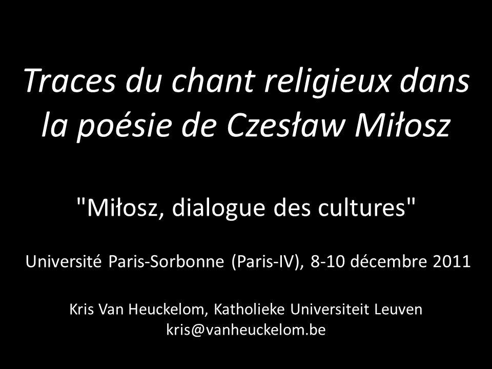 Traces du chant religieux dans la poésie de Czesław Miłosz Miłosz, dialogue des cultures Université Paris-Sorbonne (Paris-IV), 8-10 décembre 2011 Kris Van Heuckelom, Katholieke Universiteit Leuven kris@vanheuckelom.be