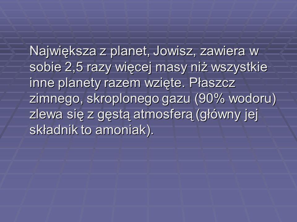 Największa z planet, Jowisz, zawiera w sobie 2,5 razy więcej masy niż wszystkie inne planety razem wzięte.