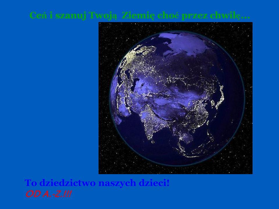 Ceń i szanuj Twoją Ziemię choć przez chwilę...
