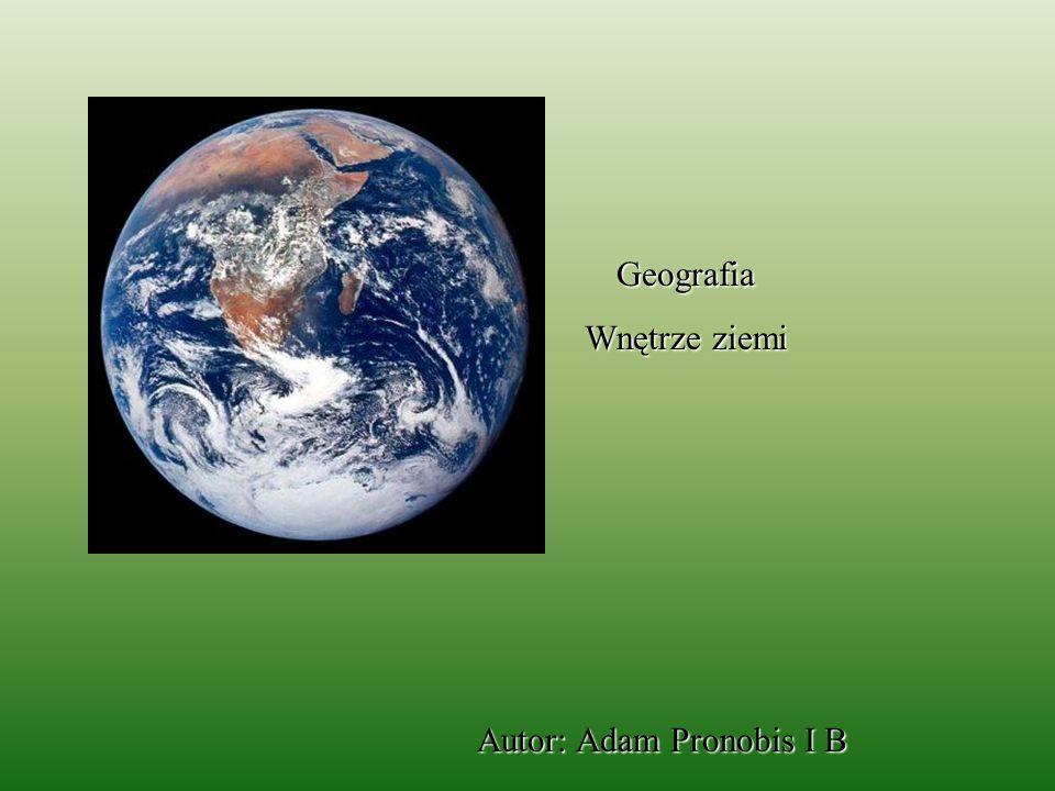 Geografia Wnętrze ziemi Autor: Adam Pronobis I B