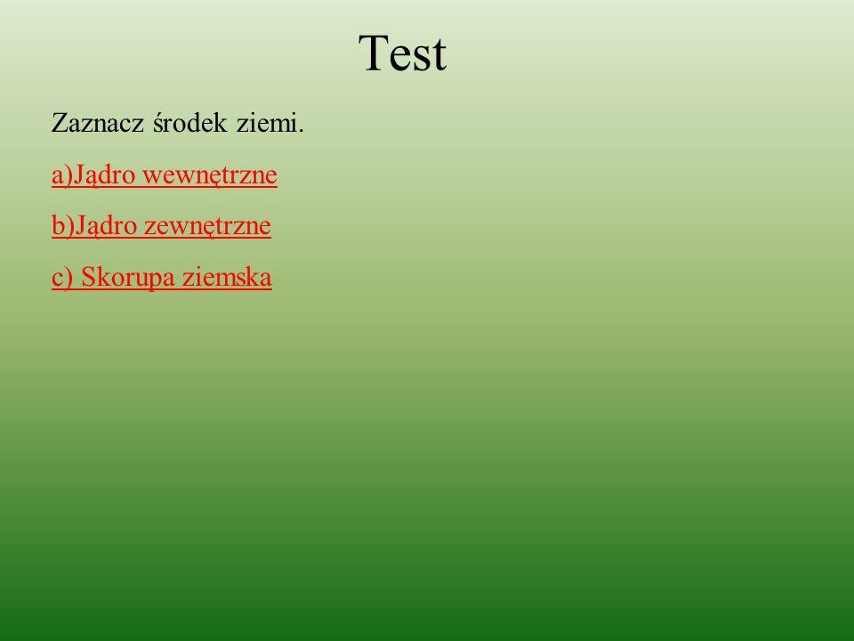 Test Zaznacz środek ziemi. a)Jądro wewnętrzne b)Jądro zewnętrzne