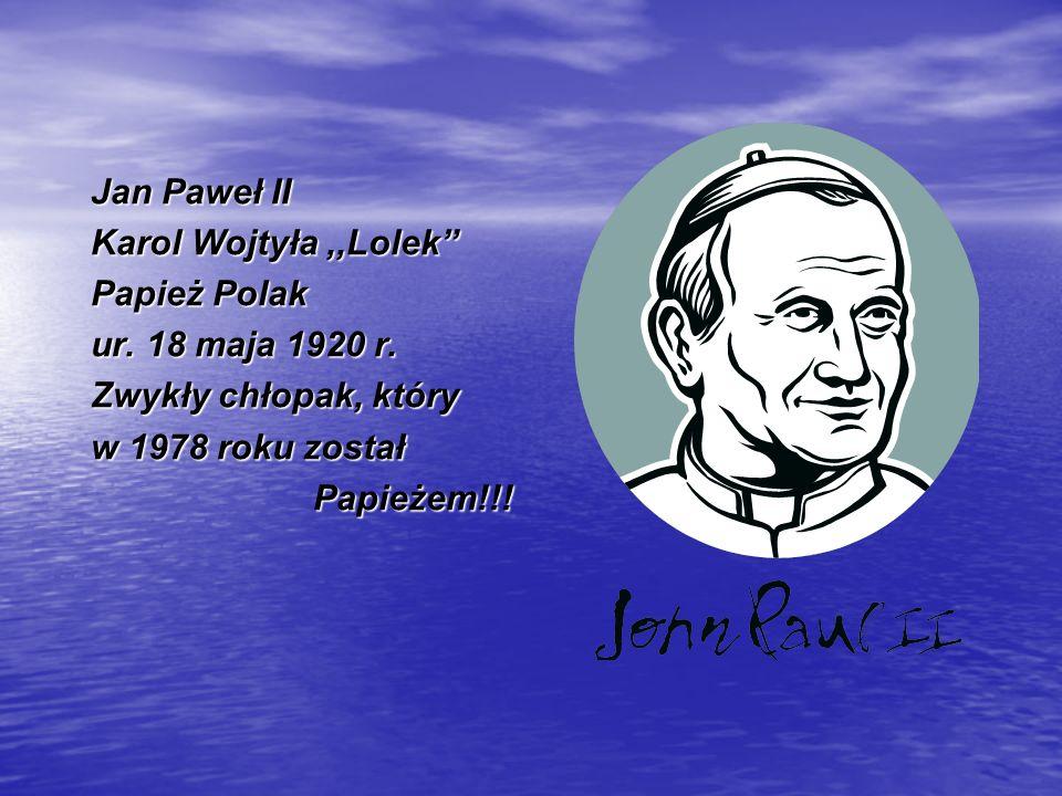 Jan Paweł II Karol Wojtyła ,,Lolek Papież Polak. ur. 18 maja 1920 r. Zwykły chłopak, który. w 1978 roku został.