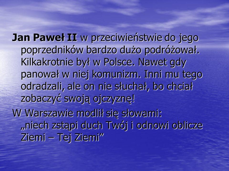 Jan Paweł II w przeciwieństwie do jego poprzedników bardzo dużo podróżował. Kilkakrotnie był w Polsce. Nawet gdy panował w niej komunizm. Inni mu tego odradzali, ale on nie słuchał, bo chciał zobaczyć swoją ojczyznę!