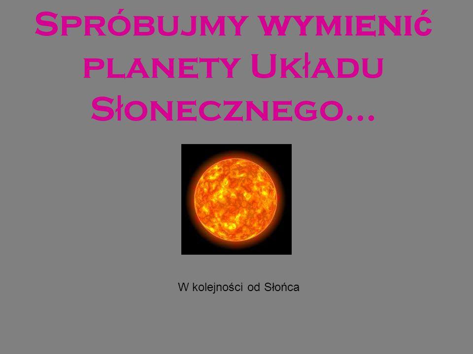 Spróbujmy wymienić planety Układu Słonecznego…