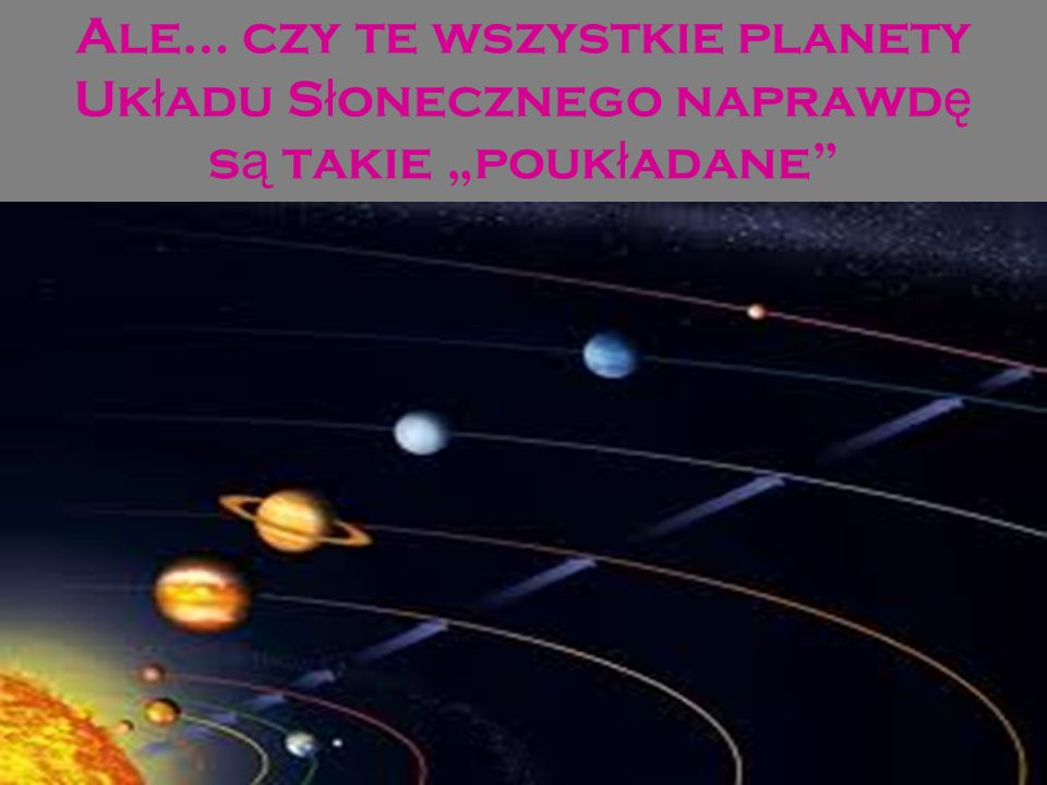 """Ale… czy te wszystkie planety Układu Słonecznego naprawdę są takie """"poukładane"""