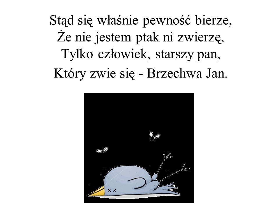 Stąd się właśnie pewność bierze, Że nie jestem ptak ni zwierzę, Tylko człowiek, starszy pan, Który zwie się - Brzechwa Jan.