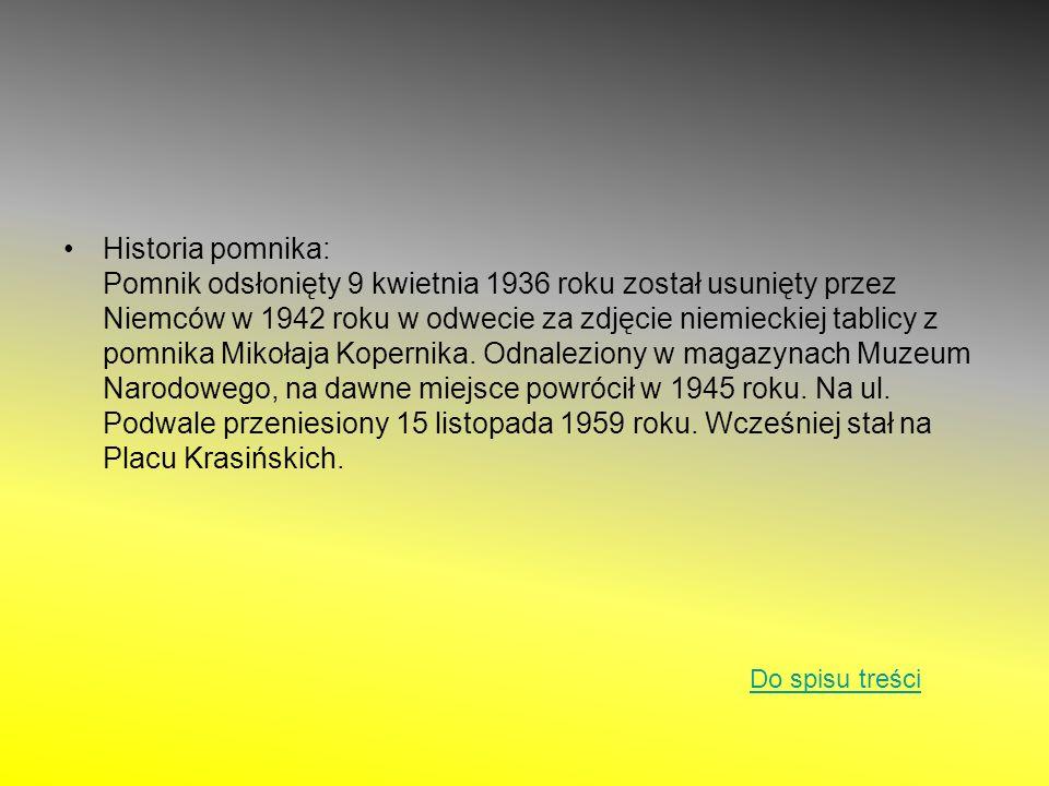 Historia pomnika: Pomnik odsłonięty 9 kwietnia 1936 roku został usunięty przez Niemców w 1942 roku w odwecie za zdjęcie niemieckiej tablicy z pomnika Mikołaja Kopernika. Odnaleziony w magazynach Muzeum Narodowego, na dawne miejsce powrócił w 1945 roku. Na ul. Podwale przeniesiony 15 listopada 1959 roku. Wcześniej stał na Placu Krasińskich.
