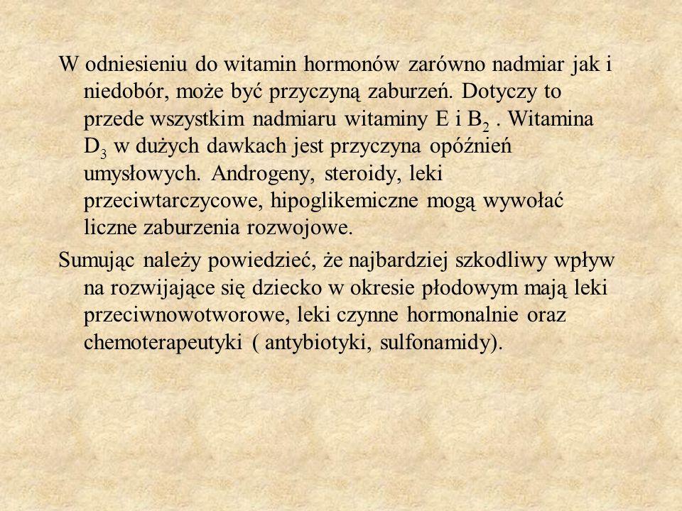 W odniesieniu do witamin hormonów zarówno nadmiar jak i niedobór, może być przyczyną zaburzeń. Dotyczy to przede wszystkim nadmiaru witaminy E i B2 . Witamina D3 w dużych dawkach jest przyczyna opóźnień umysłowych. Androgeny, steroidy, leki przeciwtarczycowe, hipoglikemiczne mogą wywołać liczne zaburzenia rozwojowe.