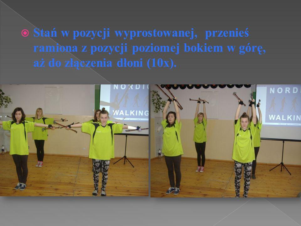 Stań w pozycji wyprostowanej, przenieś ramiona z pozycji poziomej bokiem w górę, aż do złączenia dłoni (10x).