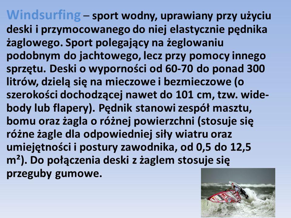 Windsurfing – sport wodny, uprawiany przy użyciu deski i przymocowanego do niej elastycznie pędnika żaglowego.